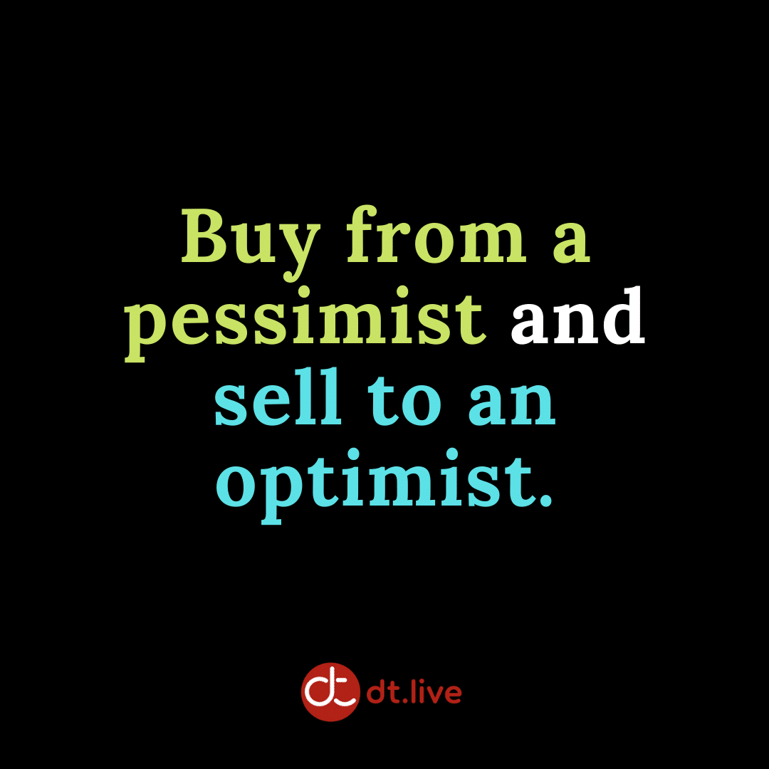 Buy from a pessimist and sell to an optimist