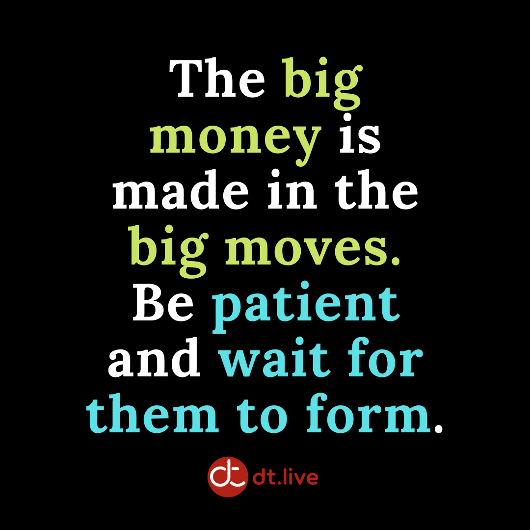 The big money is made in the big moves. Be patient and wait for them to form