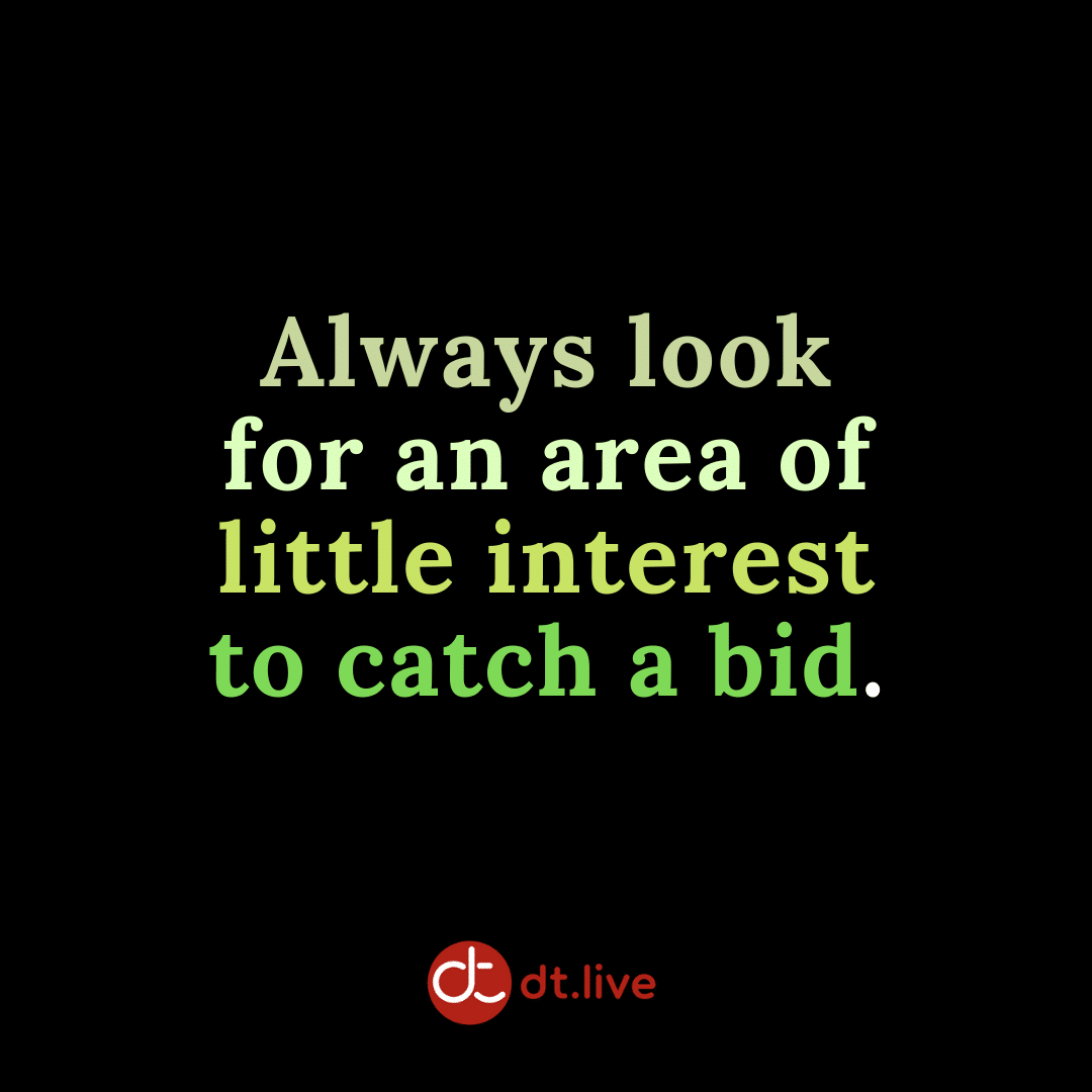 Always look for an area of little interest to catch a bid.