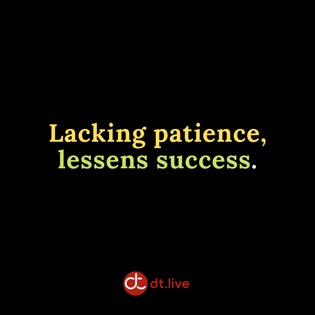 Lacking patience lessens success.