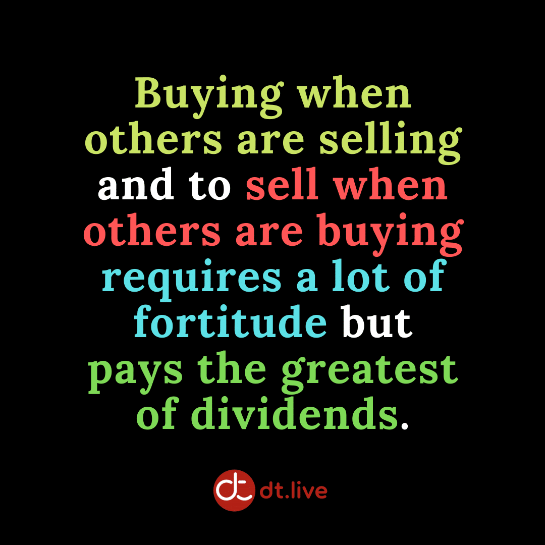 Buying when others are selling and to sell when others are buying requires a lot of fortitude but pays the greatest of dividends